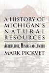 A History of Michigan's Natural Resources: Agriculture, Mining and Lumber - Mark Pickvet
