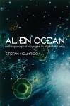 Alien Ocean: Anthropological Voyages in Microbial Seas - Stefan Helmreich