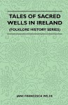 Tales of Sacred Wells in Ireland (Folklore History Series) - Jane Francesca Wilde