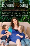 Beyond the Sling: A Real-Life Guide to Raising Confident, Loving Children the Attachment Parenting Way - Mayim Bialik, Jay Gordon