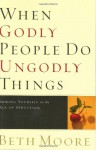When Godly People Do Ungodly Things: Finding Authentic Restoration in the Age of Seduction - Beth Moore