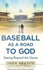 Baseball as a Road to God: Seeing Beyond the Game - John Sexton