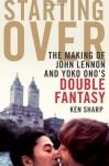 Starting Over: The Making of John Lennon and Yoko Ono's Double Fantasy - Ken Sharp