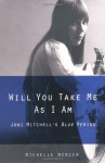 Will You Take Me As I Am: Joni Mitchell's Blue Period - Michelle Mercer