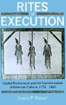Rites of Execution: Capital Punishment and the Transformation of America Culture, 1776-1865 - Louis P. Masur