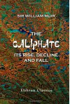 The Caliphate, Its Rise, Decline, and Fall: From Original Sources - William Muir