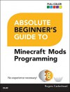 Absolute Beginner's Guide to Minecraft Mods Programming - Rogers Cadenhead
