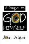 A Danger to God Himself - John Draper