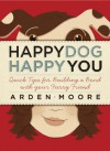 Happy Dog, Happy You: Quick Tips for Building a Bond with Your Furry Friend - Arden Moore