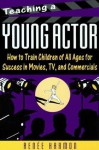 Teaching A Young Actor: How To Train Children Of All Ages For Success In Movies, Tv, And Commercials - Renee Harmon