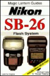 Nikon Sb-26: Flash System : Includes Nikon Sb-25 Flash (Magic Lantern Guides) - Michael Huber, B. Peterson