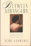 Between Strangers: Surrogate Mothers, Expectant Fathers and Brave New Babies - Lori Andrews