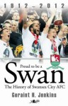 Proud to Be a Swan: The History of Swansea City 1912-2012 - Geraint H. Jenkins