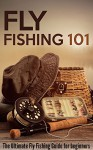 Fly Fishing 101: The Ultimate Fly Fishing Guide for Beginners - Robert Fairbanks