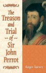 The Treason and Trial of Sir John Perrot - Roger Turvey