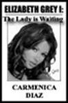 Elizabeth Grey I: The Lady Is Waiting - Carmenica Diaz