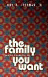 The Family You Want: How to Establish an Authentic, Loving Home - John A. Huffman