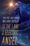 TO THE LAND OF THE ELECTRIC ANGEL: Hugo and Nebula Award Finalist Author (The Frontiers Saga) - WILLIAM ROTSLER