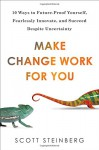 Make Change Work for You: 10 Ways to Future-Proof Yourself, Fearlessly Innovate, and Succeed Despite Uncer tainty - Scott Steinberg
