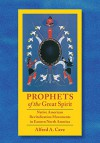 Prophets of the Great Spirit: Native American Revitalization Movements in Eastern North America - Alfred Cave