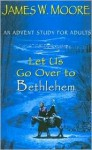 Let Us Go Over to Bethlehem: An Advent Study for Adults - James W. Moore