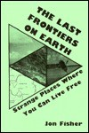 Last Frontiers on Earth: Strange Places Where You Can Live Free - Jon Fisher