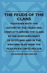 The Feuds of the Clans - Together with the History of the Feuds and Conflicts Among the Clans in the Northern Parts of Scotland and in the Western Isl - Alexander MacGregor