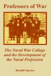 Professors of War: The Naval War College and the Development of the Naval Profession - Ronald H. Spector