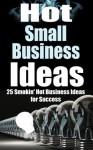 Hot Small Business Ideas - 25 Smokin' Hot Business Ideas for Success (Start Your Own Business, Entrepreneurship, Small Business Success, Online Business, Fitness Business, Beauty Business,) - James Harper