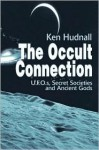 The Occult Connection: U.F.O.S, Secret Societies and Ancient Gods - Ken Hudnall