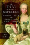 The Pug Who Bit Napoleon: Animal Tales of the 18th and 19th Centuries - Mimi Matthews