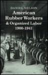 American Rubber Workers & Organized Labor, 1900-1941 - Daniel Nelson