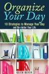 Organize Your Day: 10 Strategies to Manage Your Day and De-clutter Your Life (Declutter and Simplify Your Life) - Keith Boyer