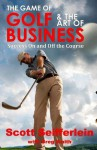 The Game of Golf and the Art of Business: Success on and Off the Course - Scott Seifferlein, Greg Smith