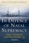In Defence of Naval Supremacy: Finance, Technology, and British Naval Policy, 1889-1914 - Jon Tetsuro Sumida