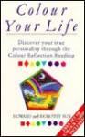 Colour Your Life: Discovering Your True Personality Through the Colour Reflection Reading - Howard Sun, Dorothy Sun