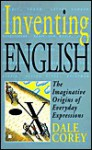 Inventing English: Imaginative Origins of Everyday Expressions - Dale Corey