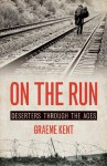 On the Run: Deserters through the Ages - Graeme Kent