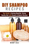 DIY Shampoo Recipes: Your Guide to Gaining Beautiful, Strong, Healthy Hair with Organic & Natural Recipes (Homemade Hair Care) - Wendy Cole