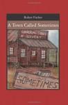 A Town Called Sometimes - Robert Fischer