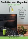 Declutter and Organize Your Life Fast: A Step-by-Step Guide to a Clutter Free Mind and Home - Angela Agranoff