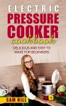 Electric Pressure Cooker Cookbook: One Pot,Pressure Cooker Recipes, Bonus chapter for busy moms and Students (Newbie guide, easy step by step Instructions, change your lifestyle) - Sam Hill