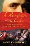 A Revolution in Color: The World of John Singleton Copley - Jane Kamensky
