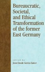 Bureaucratic, Societal, and Ethical Transformation of the Former East Germany - Jean-Claude Garcia-Zamor