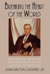 Breaking the Heart of the World: Woodrow Wilson and the Fight for the League of Nations - John Milton Cooper Jr.