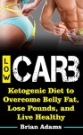 Low Carb: Ketogenic Diet to Overcome Belly Fat, Lose Pounds, and Live Healthy (Low Carb,Simple Weight Loss,Lose Weight Fast,Look Good,Live Healthy,Get ... for Losing Weight,Burn Fat,Low Carb Diet) - Brian Adams