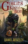 Goblins Know Best (The Trivial Trials of Bogrot & Gorag Book 1) - Daniel Beazley, Anton Kokarev, Stephanie Dagg