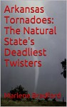 Arkansas Tornadoes: The Natural State's Deadliest Twisters - Marlene Bradford