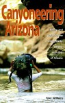 Canyoneering Arizona: Hiking and Exploring the Streambeds, Gorges and Slots of Arizona (Hiking & Biking) - Tyler Williams