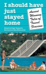 I Should Have Just Stayed Home: Award-Winning Tales of Travel Fiascoes - Roger Rapoport